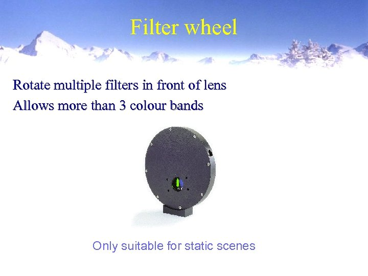 Filter wheel Rotate multiple filters in front of lens Allows more than 3 colour