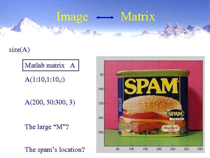 Image size(A) Matlab matrix A A(1: 10, : ) A(200, 50: 300, 3) The