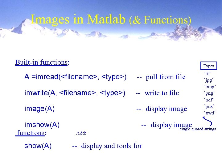 Images in Matlab (& Functions) Built-in functions: Types A =imread(<filename>, <type>) -- pull from