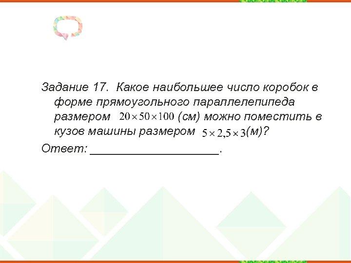 Задание 17. Какое наибольшее число коробок в форме прямоугольного параллелепипеда размером (см) можно поместить