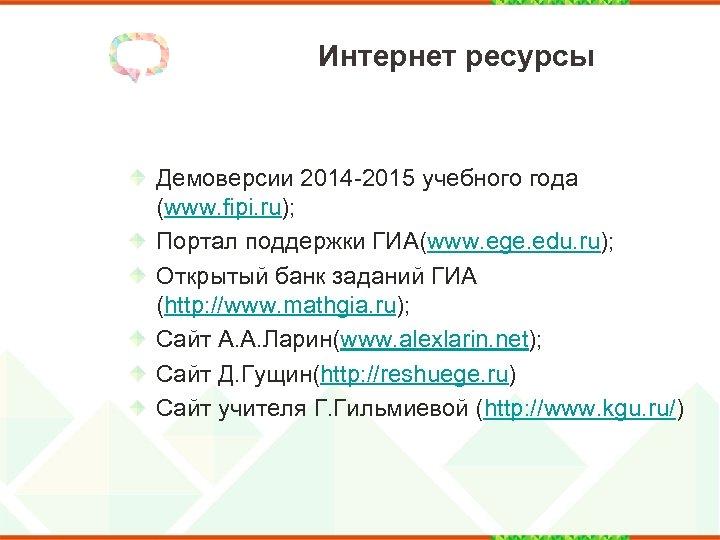 Интернет ресурсы Демоверсии 2014 -2015 учебного года (www. fipi. ru); Портал поддержки ГИА(www. ege.