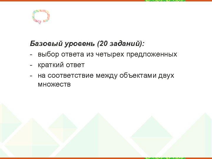 Базовый уровень (20 заданий): - выбор ответа из четырех предложенных - краткий ответ -