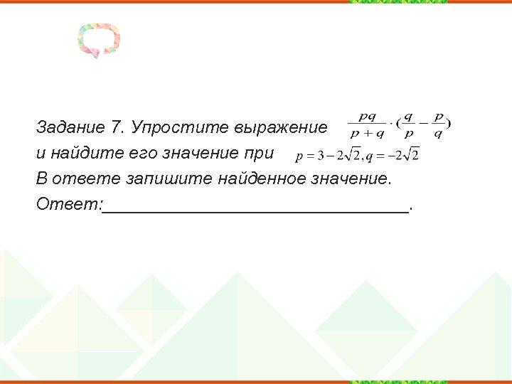 Задание 7. Упростите выражение и найдите его значение при В ответе запишите найденное значение.