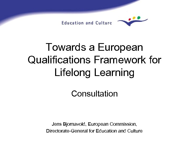 Towards a European Qualifications Framework for Lifelong Learning Consultation Jens Bjornavold, European Commission, Directorate-General