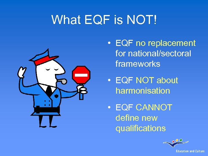 What EQF is NOT! • EQF no replacement for national/sectoral frameworks • EQF NOT