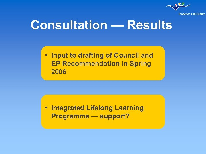 Consultation — Results • Input to drafting of Council and EP Recommendation in Spring