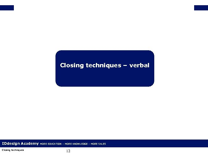 Closing techniques – verbal IDdesign Academy Closing techniques MORE EDUCATION – MORE KNOWLEDGE –