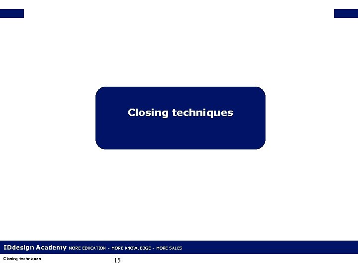 Closing techniques IDdesign Academy Closing techniques MORE EDUCATION – MORE KNOWLEDGE – MORE SALES