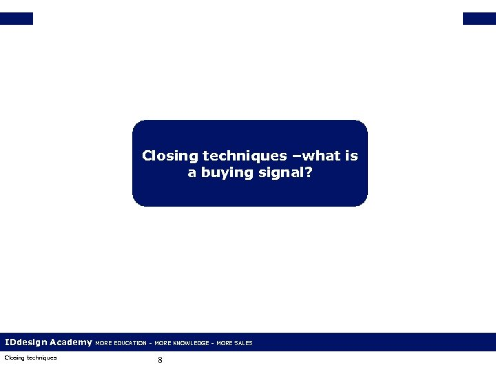 Closing techniques –what is a buying signal? IDdesign Academy Closing techniques MORE EDUCATION –