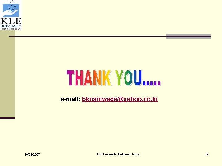 e-mail: bknanjwade@yahoo. co. in 19/08/2007 KLE University, Belgaum, India 39