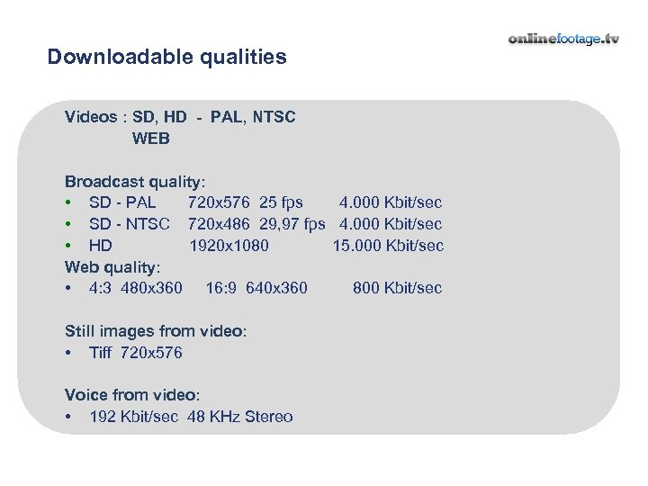 Downloadable qualities Videos : SD, HD - PAL, NTSC WEB Broadcast quality: • SD