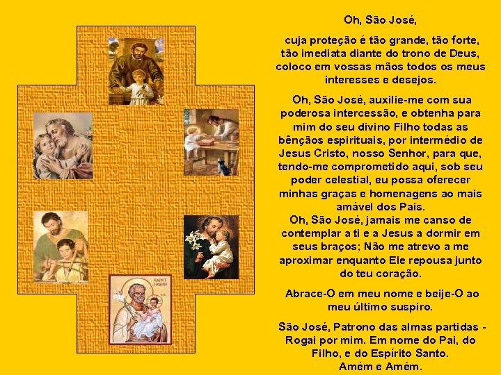 Oh, São José, cuja proteção é tão grande, tão forte, tão imediata diante do