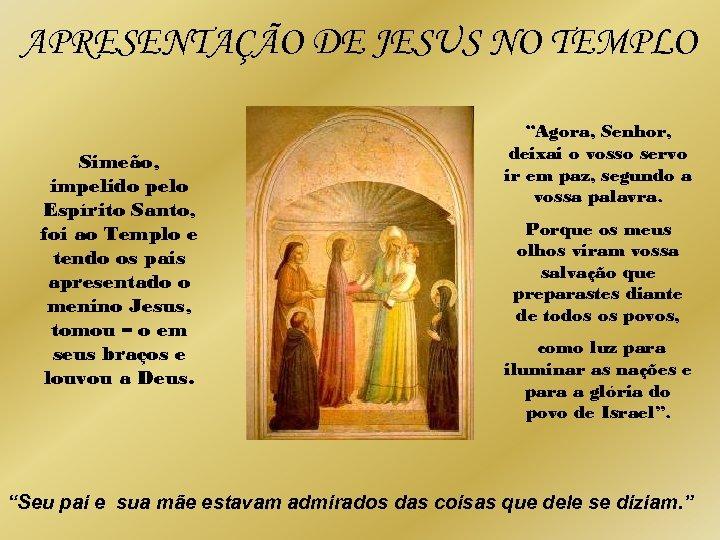 APRESENTAÇÃO DE JESUS NO TEMPLO Simeão, impelido pelo Espírito Santo, foi ao Templo e