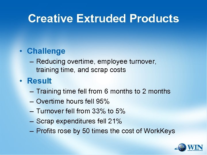 Creative Extruded Products • Challenge – Reducing overtime, employee turnover, training time, and scrap