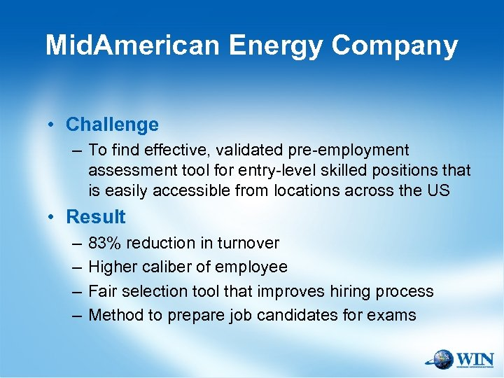 Mid. American Energy Company • Challenge – To find effective, validated pre-employment assessment tool