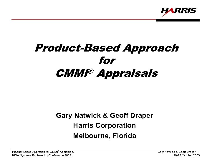 Product-Based Approach for CMMI® Appraisals Gary Natwick & Geoff Draper Harris Corporation Melbourne, Florida