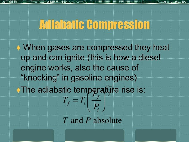Adiabatic Compression When gases are compressed they heat up and can ignite (this is