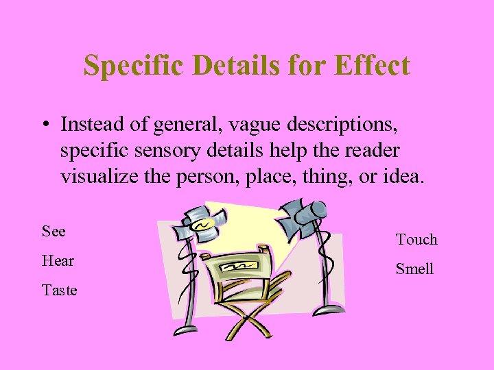 Specific Details for Effect • Instead of general, vague descriptions, specific sensory details help