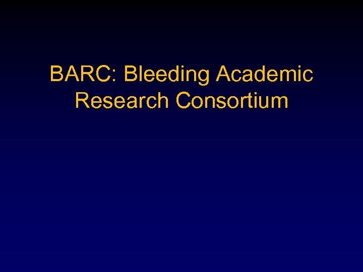 BARC: Bleeding Academic Research Consortium