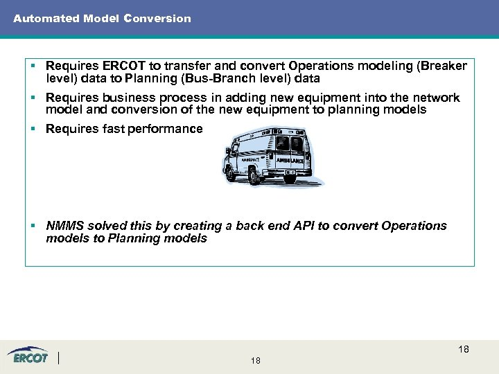 Automated Model Conversion § Requires ERCOT to transfer and convert Operations modeling (Breaker level)