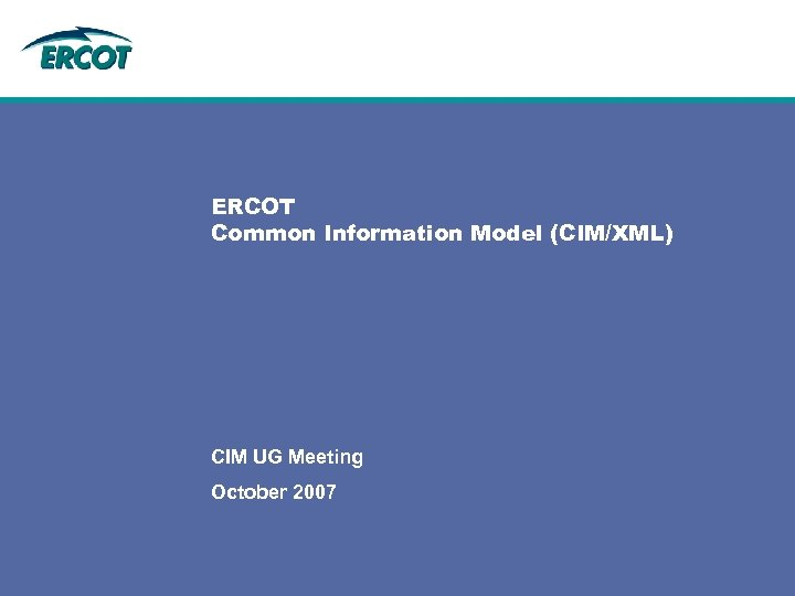 ERCOT Common Information Model (CIM/XML) CIM UG Meeting October 2007