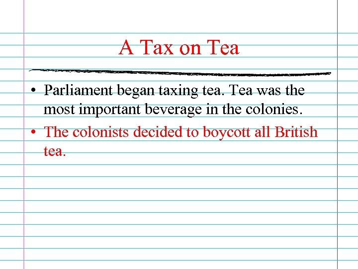 A Tax on Tea • Parliament began taxing tea. Tea was the most important