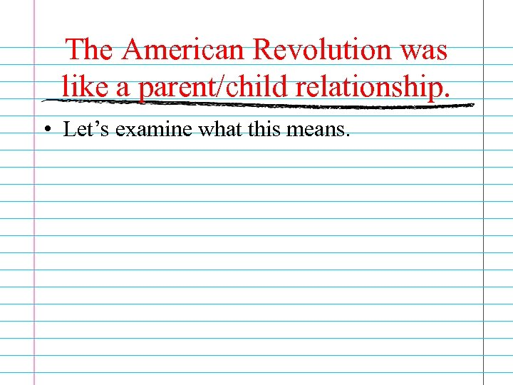 The American Revolution was like a parent/child relationship. • Let's examine what this means.
