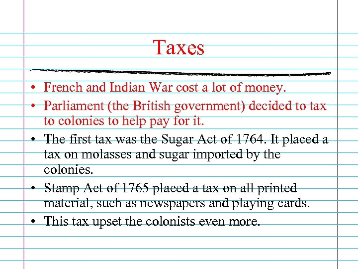 Taxes • French and Indian War cost a lot of money. • Parliament (the