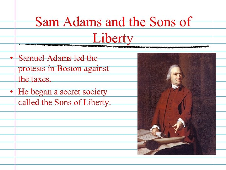 Sam Adams and the Sons of Liberty • Samuel Adams led the protests in