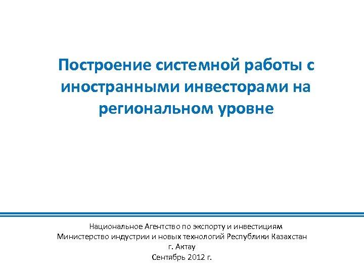 Построение системной работы с иностранными инвесторами на региональном уровне Национальное Агентство по экспорту и