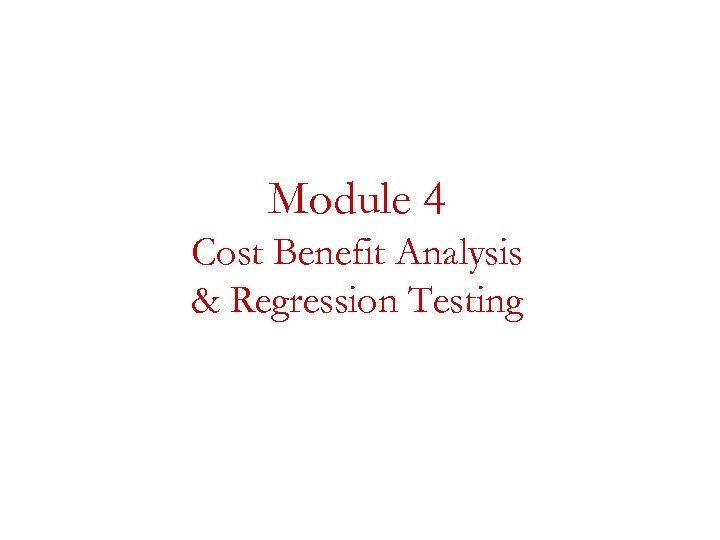 Module 4 Cost Benefit Analysis & Regression Testing
