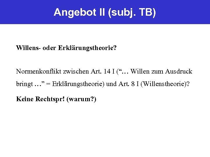 """Angebot II (subj. TB) Willens- oder Erklärungstheorie? Normenkonflikt zwischen Art. 14 I (""""… Willen"""