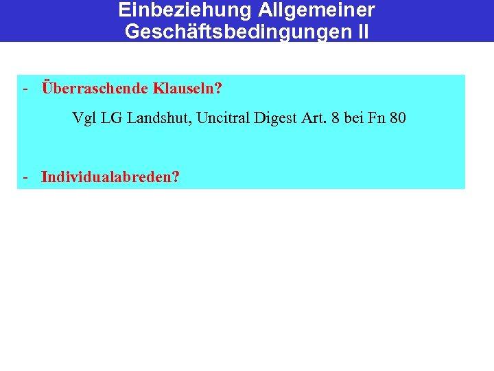 Einbeziehung Allgemeiner Geschäftsbedingungen II - Überraschende Klauseln? Vgl LG Landshut, Uncitral Digest Art. 8