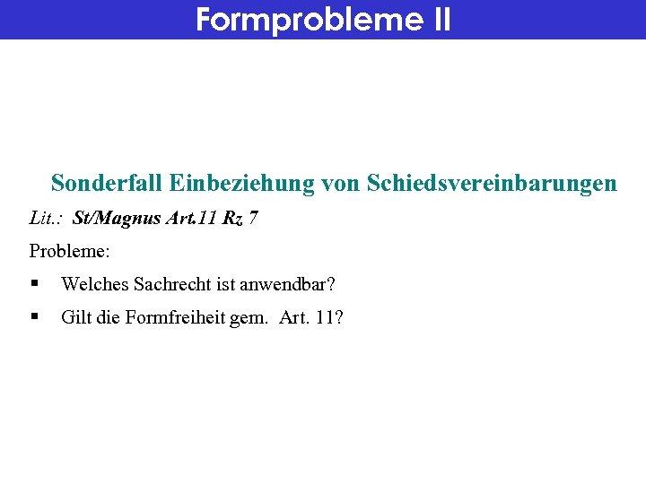 Formprobleme II Sonderfall Einbeziehung von Schiedsvereinbarungen Lit. : St/Magnus Art. 11 Rz 7 Probleme: