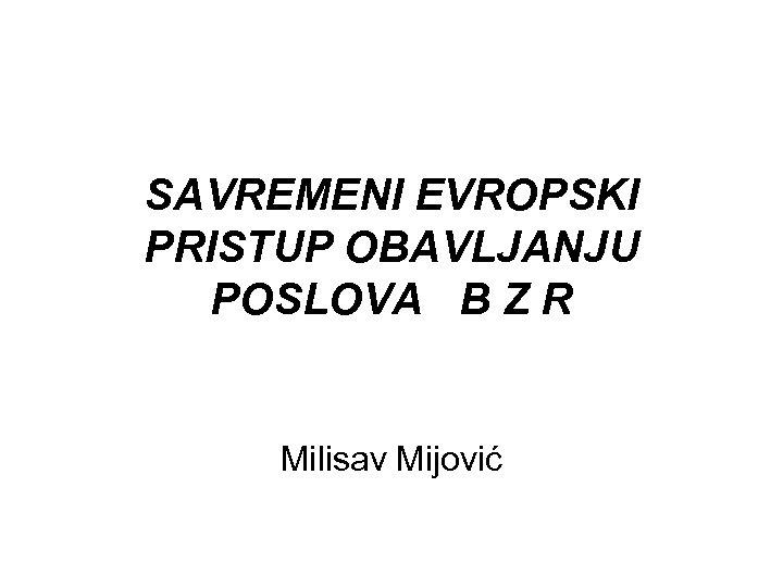 SAVREMENI EVROPSKI PRISTUP OBAVLJANJU POSLOVA B Z R Milisav Mijović