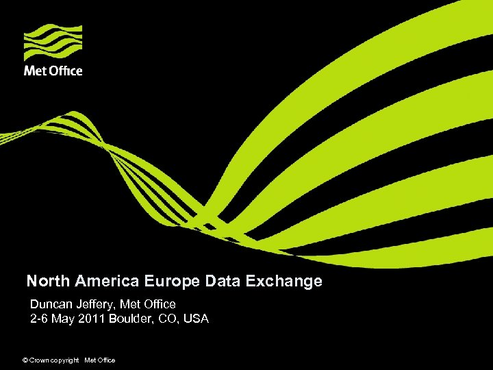 North America Europe Data Exchange Duncan Jeffery, Met Office 2 -6 May 2011 Boulder,