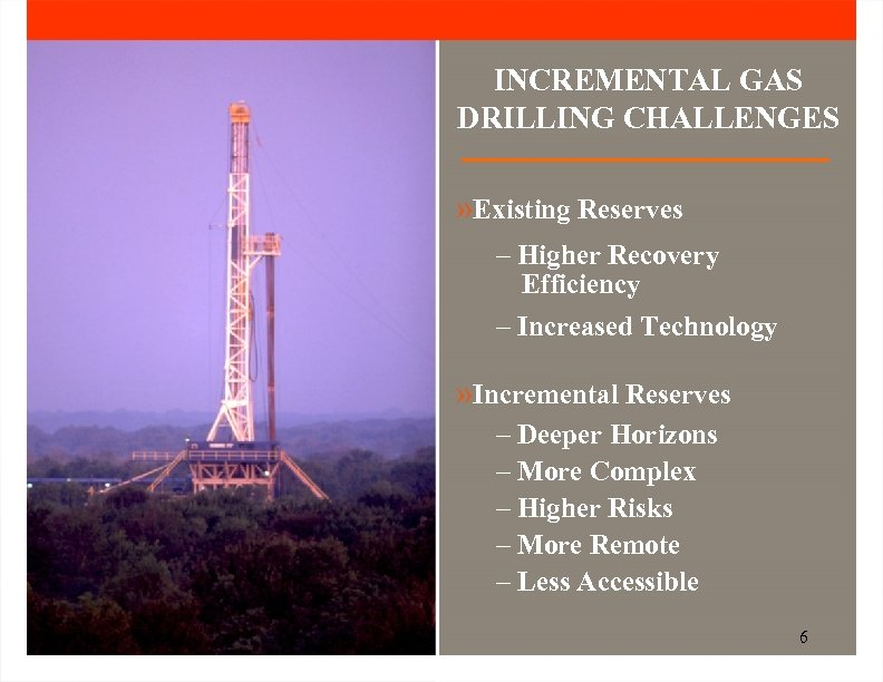 INCREMENTAL GAS DRILLING CHALLENGES » Existing Reserves – Higher Recovery Efficiency – Increased Technology