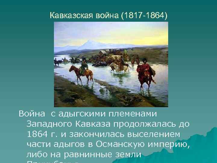 Кавказская война (1817 -1864) Война с адыгскими племенами Западного Кавказа продолжалась до 1864 г.