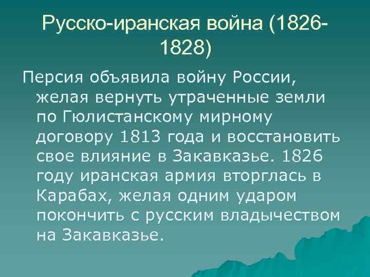 Русско-иранская война (18261828) Персия объявила войну России, желая вернуть утраченные земли по Гюлистанскому мирному
