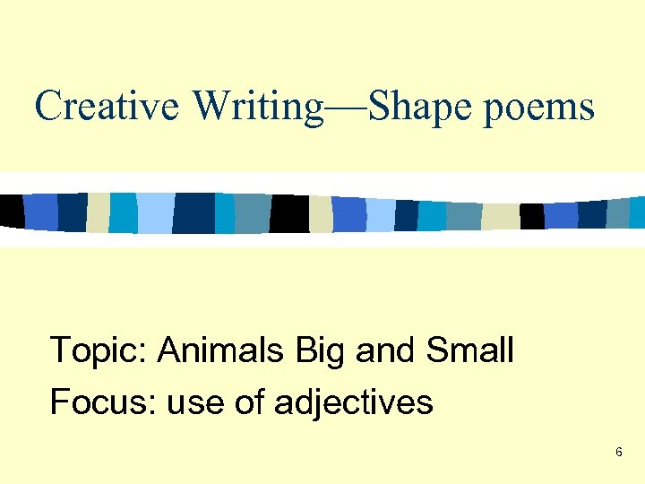 Creative Writing—Shape poems Topic: Animals Big and Small Focus: use of adjectives 6