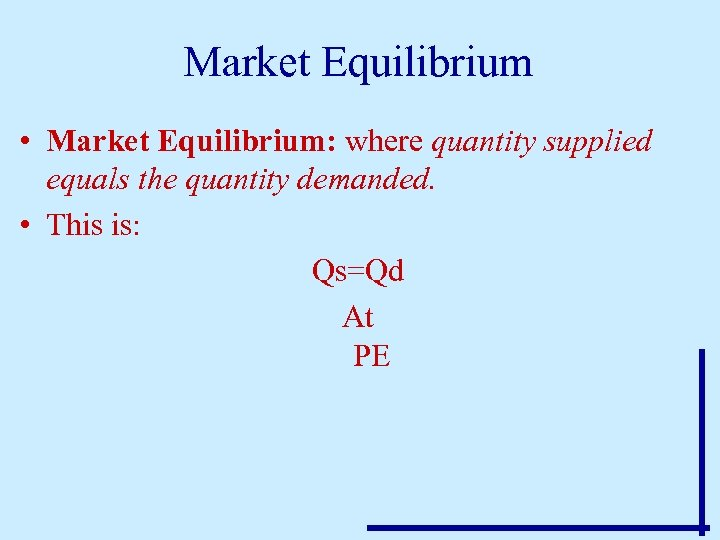 Market Equilibrium • Market Equilibrium: where quantity supplied equals the quantity demanded. • This