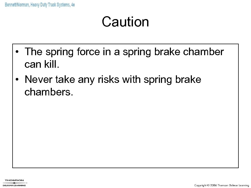 Caution • The spring force in a spring brake chamber can kill. • Never