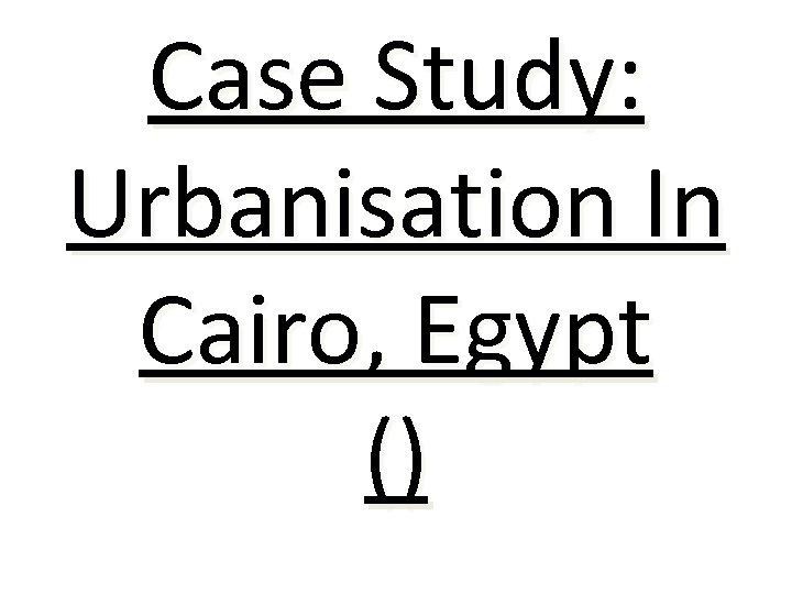 Case Study: Urbanisation In Cairo, Egypt ()