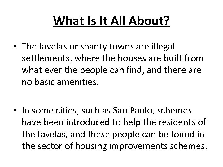 What Is It All About? • The favelas or shanty towns are illegal settlements,