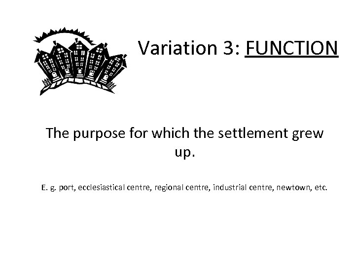 Variation 3: FUNCTION The purpose for which the settlement grew up. E. g. port,