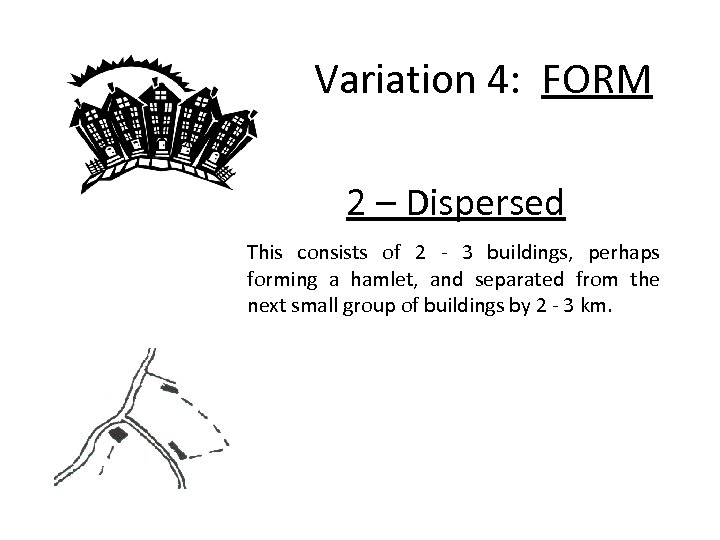 Variation 4: FORM 2 – Dispersed This consists of 2 - 3 buildings, perhaps
