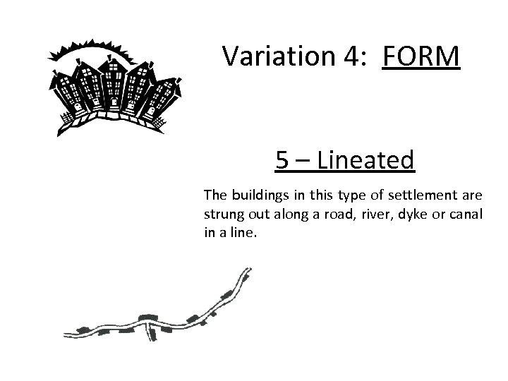 Variation 4: FORM 5 – Lineated The buildings in this type of settlement are