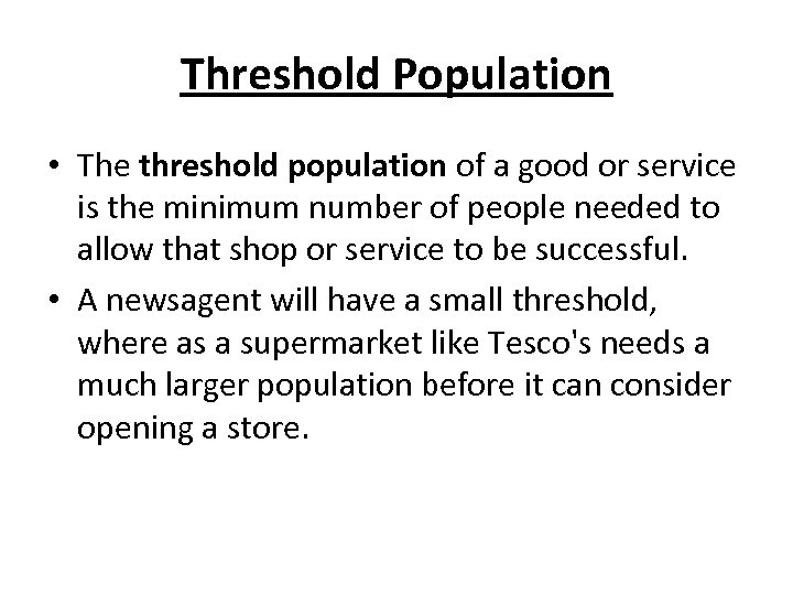 Threshold Population • The threshold population of a good or service is the minimum