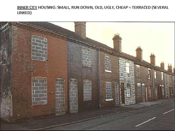 INNER CITY HOUSING: SMALL, RUN DOWN, OLD, UGLY, CHEAP = TERRACED (SEVERAL LINKED)