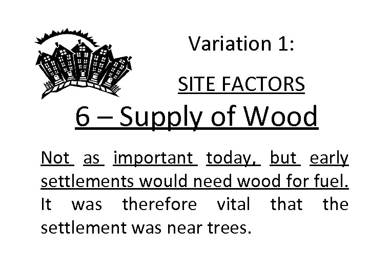 Variation 1: SITE FACTORS 6 – Supply of Wood Not as important today, but